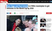 Truyền thông Anh nói gì về kế hoạch 100 triệu bảng của bóng đá Việt với Giggs, Scholes?