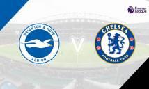 Nhận định Brighton vs Chelsea 19h30, 20/01 (Vòng 24 - Ngoại hạng Anh)