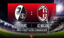 Freiburg vs AC Milan, 21h30 ngày 14/08: Bình mới rượu cũ