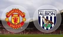 SOI SỐ BÀN THẮNG Man Utd vs West Brom, 22h00 ngày 15/04 (Vòng 34 Premier League)