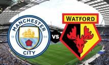 Nhận định Man City vs Watford, 23h00 ngày 18/05: Hoàn tất cú ăn 3